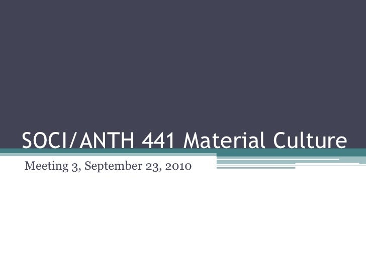 SOCI/ANTH 441 Material Culture<br />Meeting 3, September 23, 2010<br />