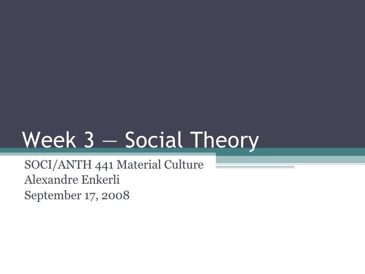 Week 3 — Social Theory SOCI/ANTH 441 Material Culture Alexandre Enkerli September 17, 2008