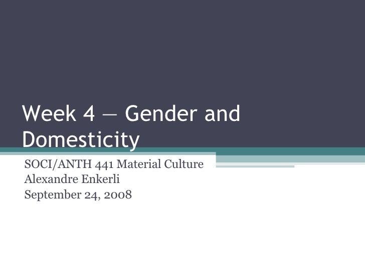 Week 4 — Gender and Domesticity SOCI/ANTH 441 Material Culture Alexandre Enkerli September 24, 2008