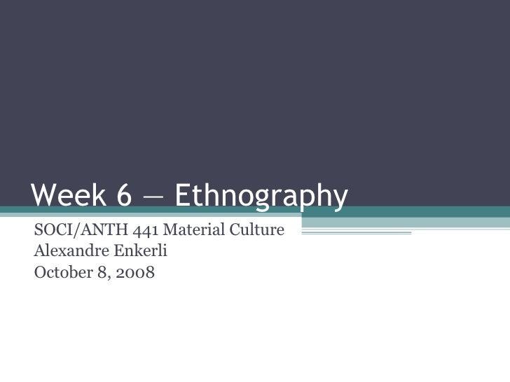Week 6 — Ethnography SOCI/ANTH 441 Material Culture Alexandre Enkerli October 8, 2008
