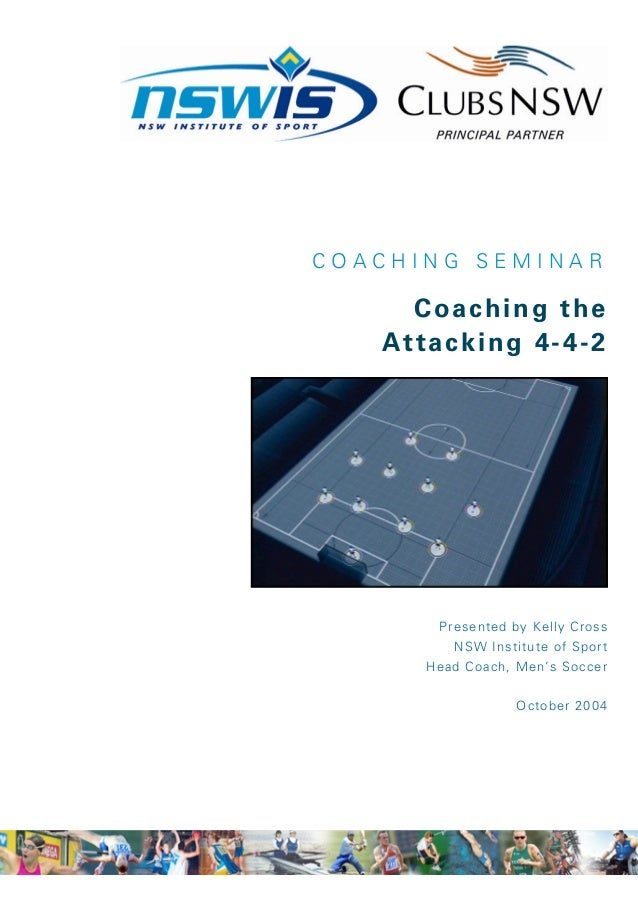COACHING SEMINAR      Coaching the   A t t a c k i ng 4 - 4- 2         Presented by Kelly Cross           NSW Institute of...