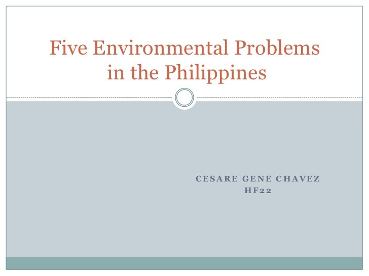 CESARE Gene Chavez<br />HF22<br />Five Environmental Problems in the Philippines<br />