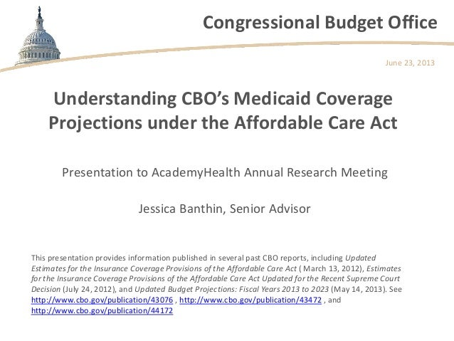 Congressional Budget OfficeUnderstanding CBO's Medicaid CoverageProjections under the Affordable Care ActPresentation to A...