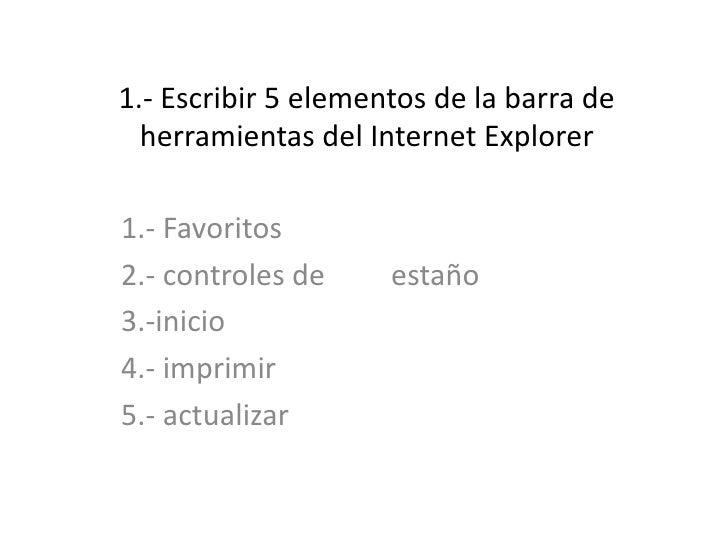 1.- Escribir 5 elementos de la barra de herramientas del Internet Explorer<br />1.- Favoritos <br />2.- controles de      ...