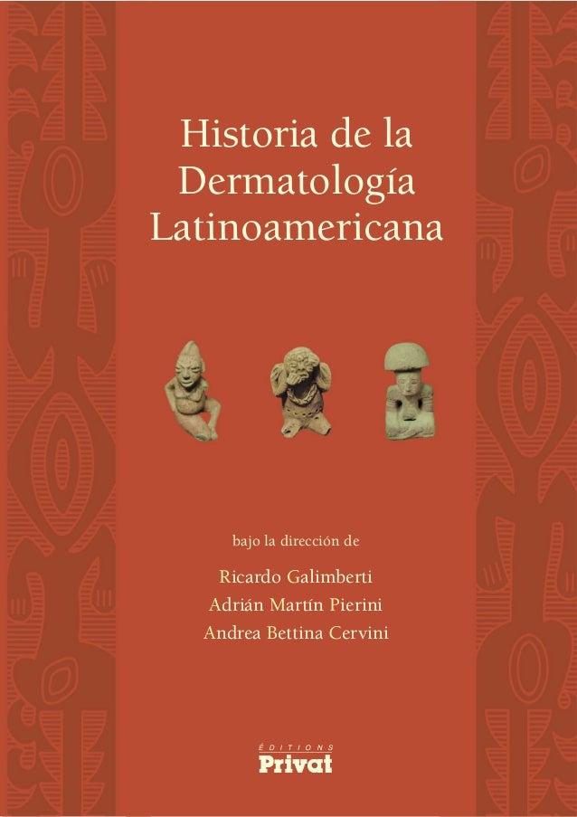 Historia de la DermatologíaLatinoamericana     bajo la dirección de   Ricardo Galimberti  Adrián Martín Pierini  Andrea Be...