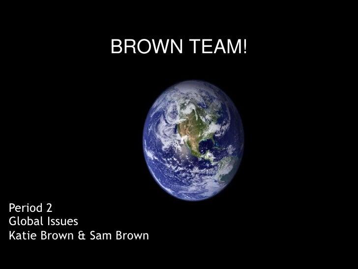BROWN TEAM!     Period 2 Global Issues Katie Brown & Sam Brown