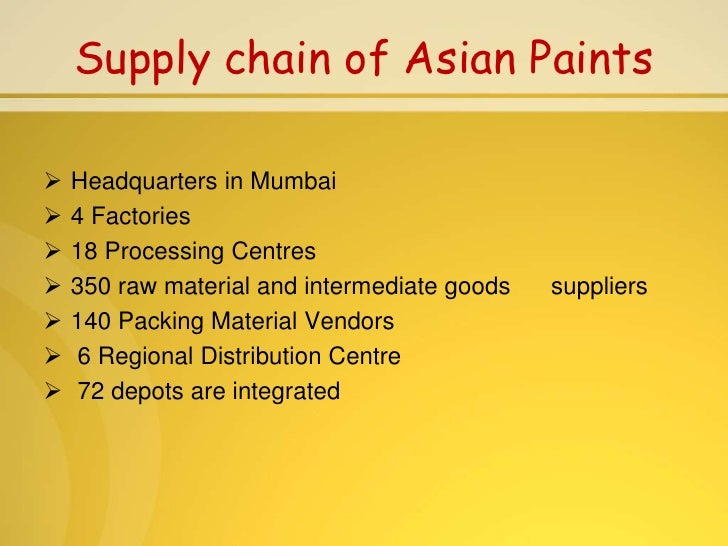 asian paints supply chain Asian paints, founded in 1942, is an indian chemicals company headquartered in mumbai, india it manufactures a wide range of paints for decorative and industrial purpose asian paints is india's largest and asia's third largest paint company, with a turnover of rs 9632 billion.