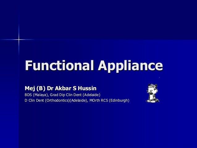 Functional ApplianceMej (B) Dr Akbar S HussinBDS (Malaya), Grad Dip Clin Dent (Adelaide)D Clin Dent (Orthodontics)(Adelaid...
