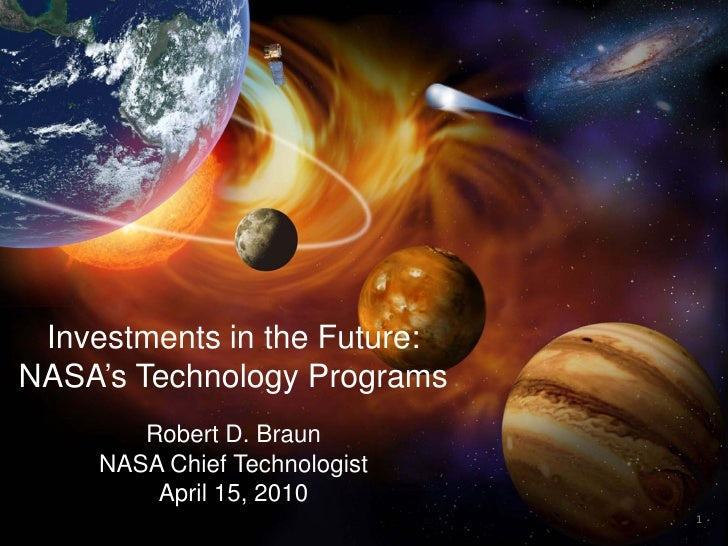 Investments in the Future: NASA's Technology Programs         Robert D. Braun      NASA Chief Technologist          April ...