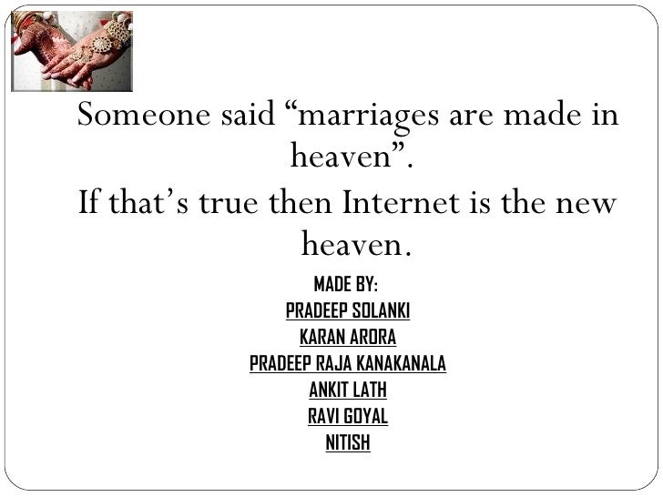 "<ul><li>Someone said ""marriages are made in heaven"".  </li></ul><ul><li>If that's true then Internet is the new heaven. </..."