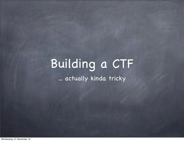 Building a CTF                             ... actually kinda trickyWednesday, 21 November 12