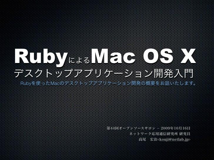 Ruby      による  Mac OS Xデスクトップアプリケーション開発入門Rubyを使ったMacのデスクトップアプリケーション開発の概要をお話いたします。                   第44回オープンソースサロン  2009年...