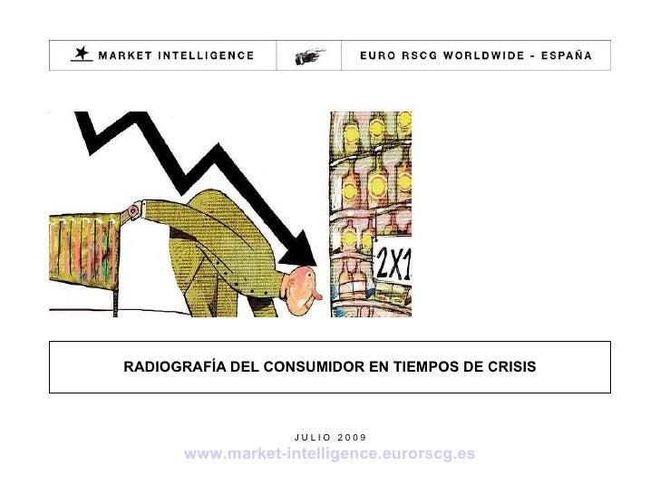 RADIOGRAFÍA DEL CONSUMIDOR EN TIEMPOS DE CRISIS J U L I O  2 0 0 9 www.market-intelligence.eurorscg.es