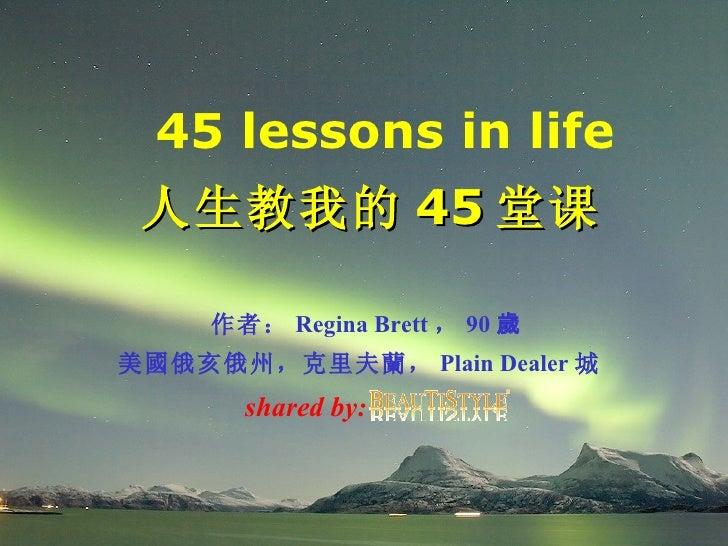 45 lessons in life 人生教我的 45 堂课  作者: Regina Brett , 90 歲 美 國 俄亥俄州,克里夫 蘭 , Plain Dealer 城  shared by: