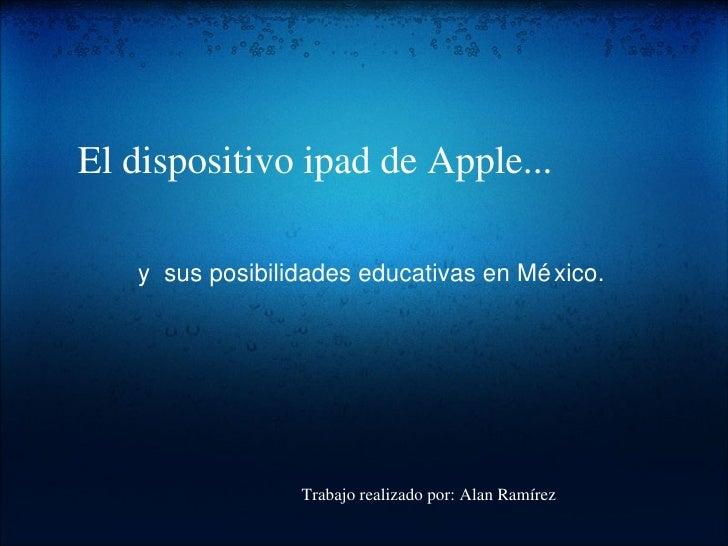 El dispositivo ipad de Apple... ysus posibilidades educativas en México. Trabajo realizado por: AlanRamírez