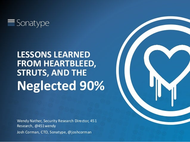 LESSONS LEARNED FROM HEARTBLEED, STRUTS, AND THE Neglected 90% Wendy Nather, Security Research Director, 451 Research, @45...