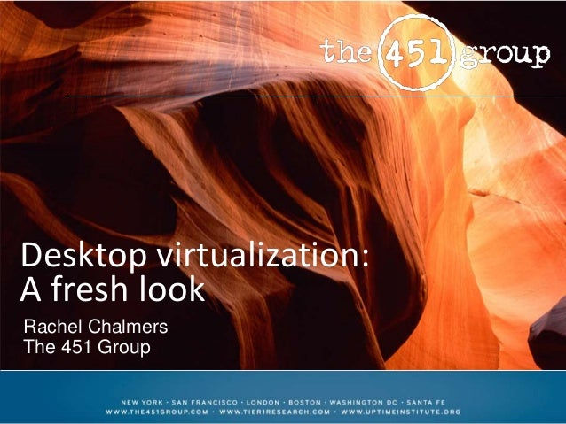 Desktop virtualization: A fresh look Rachel Chalmers The 451 Group