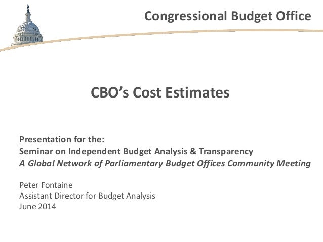 Congressional Budget Office CBO's Cost Estimates Presentation for the: Seminar on Independent Budget Analysis & Transparen...