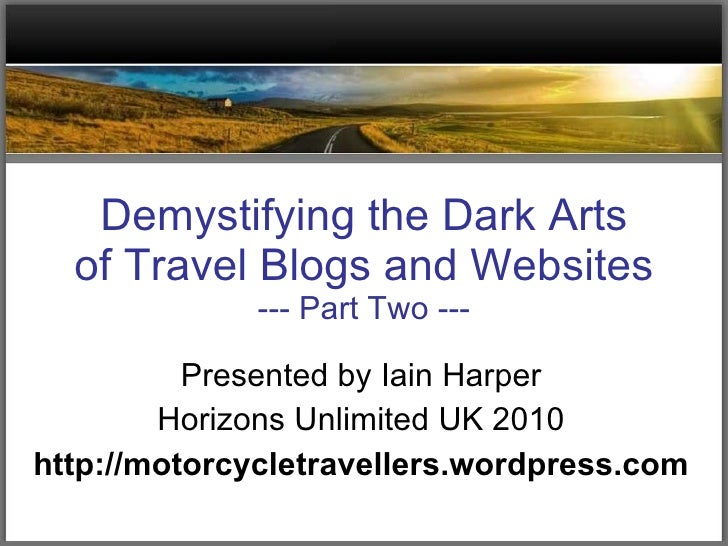 Demystifying the Dark Arts of Travel Blogs and Websites --- Part Two --- Presented by Iain Harper Horizons Unlimited UK 20...