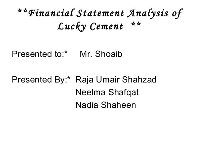 **Financial Statement Analysis of Lucky Cement ** Presented to:* Mr. Shoaib Presented By:* Raja Umair Shahzad Neelma Shafq...