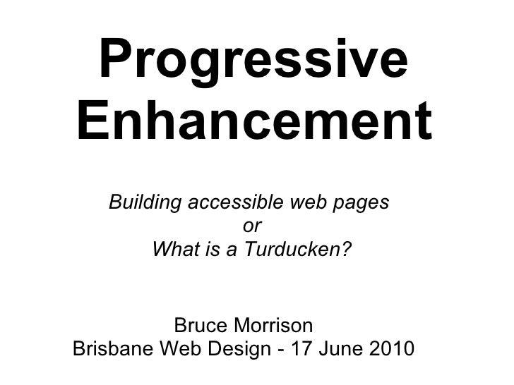 Progressive Enhancement Buildingaccessibleweb pages or What is a Turducken? Bruce Morrison Brisbane Web Design - 17 Jun...