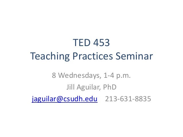TED 453 Teaching Practices Seminar 8 Wednesdays, 1-4 p.m. Jill Aguilar, PhD jaguilar@csudh.edu 213-631-8835