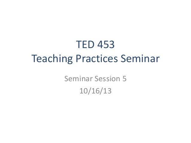 TED 453 Teaching Practices Seminar Seminar Session 5 10/16/13