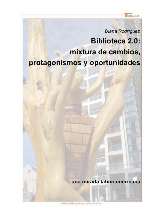 Diana Rodríguez Biblioteca 2.0: mixtura de cambios, protagonismos y oportunidades una mirada latinoamericana TODOINFO.web....