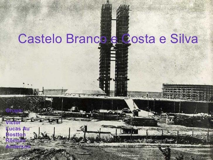 Castelo Branco e Costa e Silva Castelo Branco e Costa e Silva Grupo: Victor  Lucas Au Hostton Rômulo Anderson