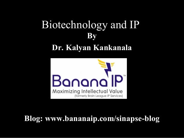 Biotechnology and IP By Dr. Kalyan Kankanala Blog: www.bananaip.com/sinapse-blog