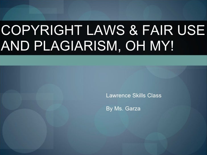 Lawrence Skills Class By Ms. Garza COPYRIGHT LAWS & FAIR USE AND PLAGIARISM, OH MY!