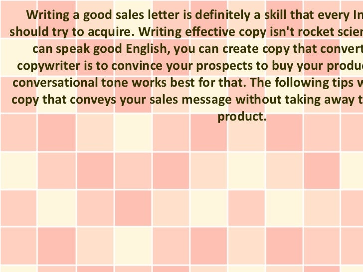 Writing a good sales letter is definitely a skill that every Inshould try to acquire. Writing effective copy isnt rocket s...