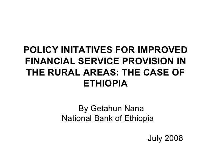 POLICY INITATIVES FOR IMPROVED FINANCIAL SERVICE PROVISION IN THE RURAL AREAS: THE CASE OF ETHIOPIA By Getahun Nana Nation...