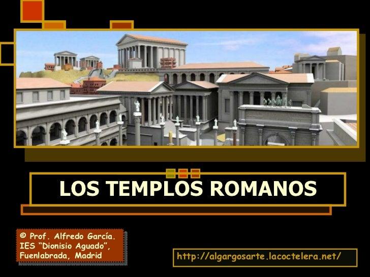 """LOS TEMPLOS ROMANOS http://algargosarte.lacoctelera.net/ © Prof. Alfredo García. IES """"Dionisio Aguado"""", Fuenlabrada, Madrid"""