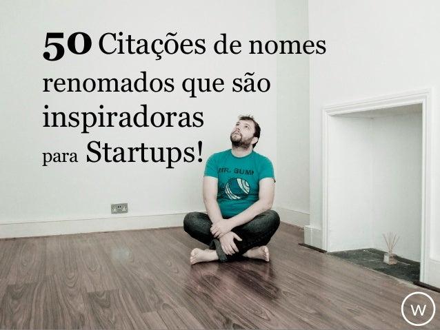 50Citações de nomes renomados que são inspiradoras para Startups! w