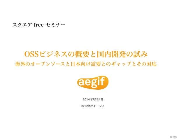 株式会社イージフ 2014© スクエア free セミナー OSSビジネスの概要と国内開発の試み 海外のオープンソースと日本向け需要とのギャップとその対応 2014年7月24日