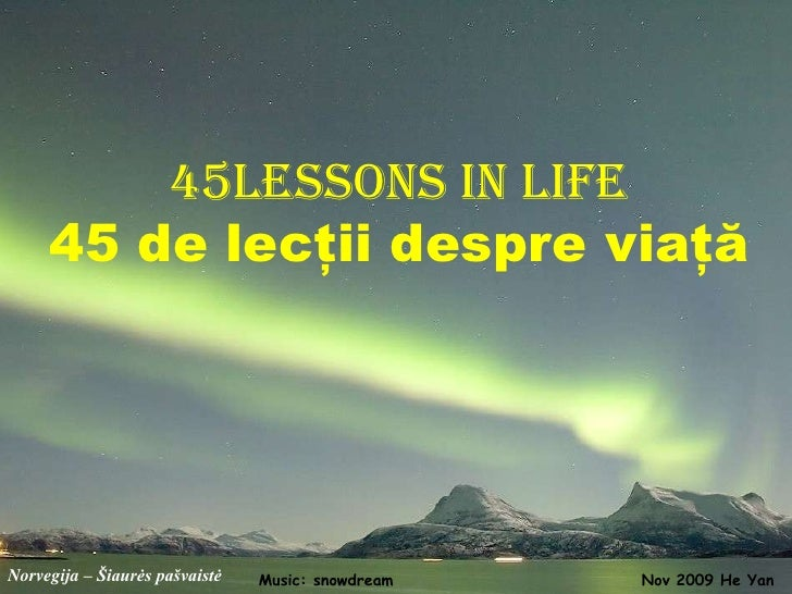 45lessons in life      45 de lecţii despre viaţă     Norvegija – Šiaurės pašvaistė   Music: snowdream   Nov 2009 He Yan