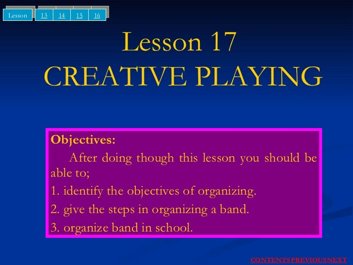 Lesson 17  CREATIVE PLAYING Objectives: After doing though this lesson you should be able to; 1. identify the objectives o...