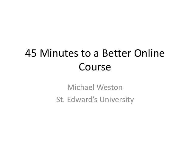 45 Minutes to a Better Online Course Michael Weston St. Edward's University