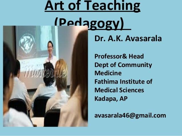 Art of Teaching (Pedagogy)       Dr. A.K. Avasarala       Professor& Head       Dept of Community       Medicine       Fat...