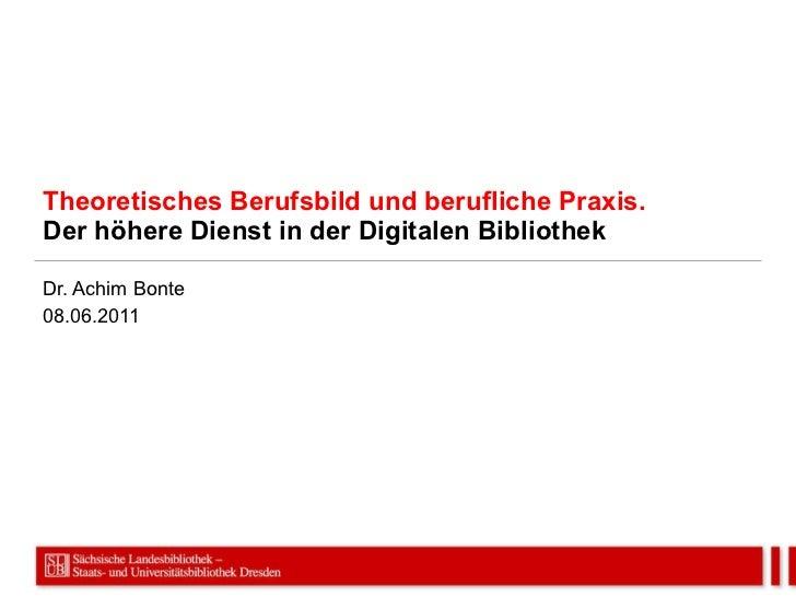 Theoretisches Berufsbild und berufliche Praxis. Der höhere Dienst in der Digitalen Bibliothek Dr. Achim Bonte 08.06.2011