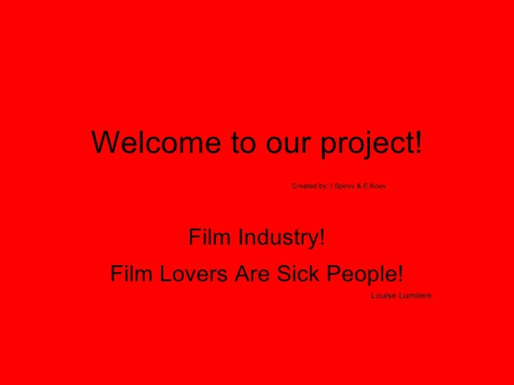 Welcome to our project!   Created by: I.Spirov & E.Koev  Film Industry! Film Lovers Are Sick People! Louise Lumiiere