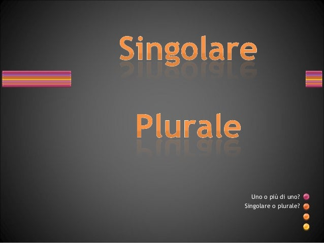 Uno o più di uno?Singolare o plurale?
