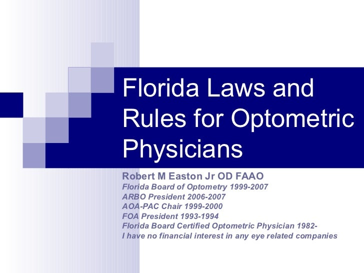 Florida Laws and Rules for Optometric Physicians Robert M Easton Jr OD FAAO Florida Board of Optometry 1999-2007 ARBO Pres...
