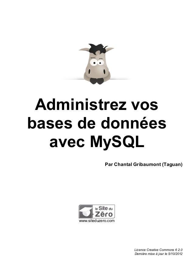 Administrez vos bases de données avec MySQL Par Chantal Gribaumont (Taguan) www.siteduzero.com Licence Creative Commons 6 ...