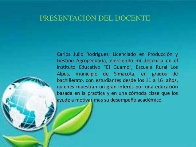 PRESENTACION DEL DOCENTE Carlos Julio Rodríguez, Licenciado en Producción y Gestión Agropecuaria, ejerciendo mi docencia e...