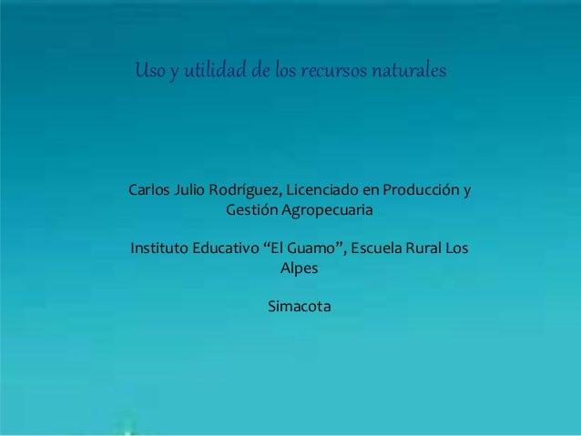 Uso y utilidad de los recursos naturales Carlos Julio Rodríguez, Licenciado en Producción y Gestión Agropecuaria Instituto...