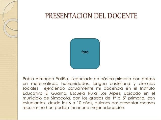 PRESENTACION DEL DOCENTE Pablo Armando Patiño, Licenciado en básica primaria con énfasis en matemáticas, humanidades, leng...
