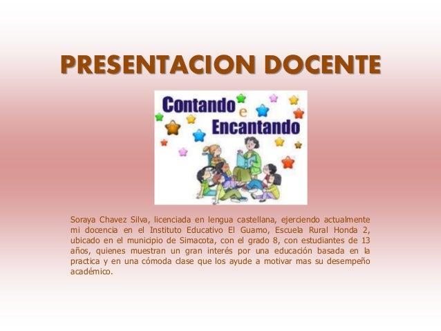 PRESENTACION DOCENTE Soraya Chavez Silva, licenciada en lengua castellana, ejerciendo actualmente mi docencia en el Instit...