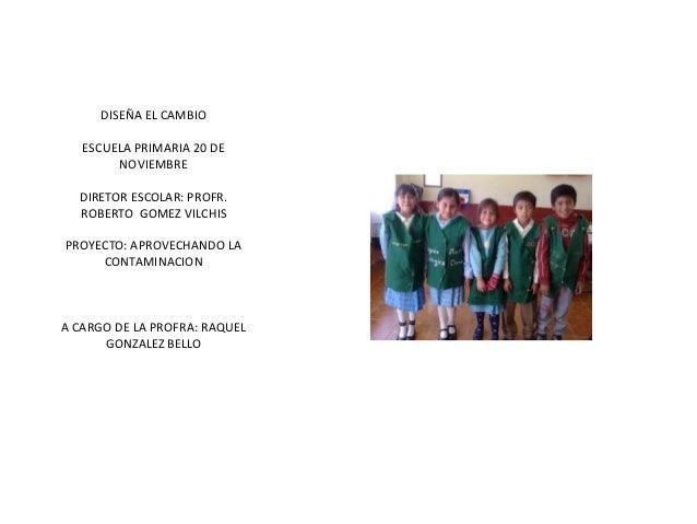 DISEÑA EL CAMBIO   ESCUELA PRIMARIA 20 DE        NOVIEMBRE  DIRETOR ESCOLAR: PROFR.  ROBERTO GOMEZ VILCHISPROYECTO: APROVE...